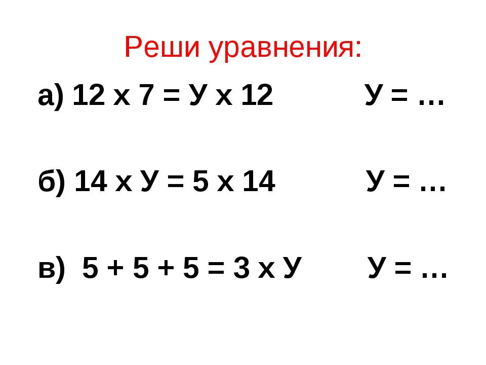 Реши уравнения: а) 12 х 7 = У х 12 У = … б) 14 х У = 5 х 14 У = … в) 5 + 5 +...