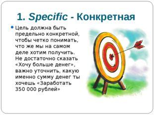 1. Specific -Конкретная Цель должна быть предельно конкретной, чтобы четко п