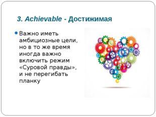 3. Achievable- Достижимая Важно иметь амбициозные цели, но в то же время ино