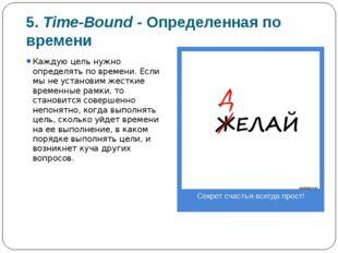 5. Time-Bound -Определенная по времени Каждую цель нужно определять по време