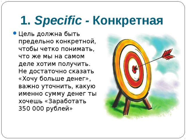 1. Specific -Конкретная Цель должна быть предельно конкретной, чтобы четко п...