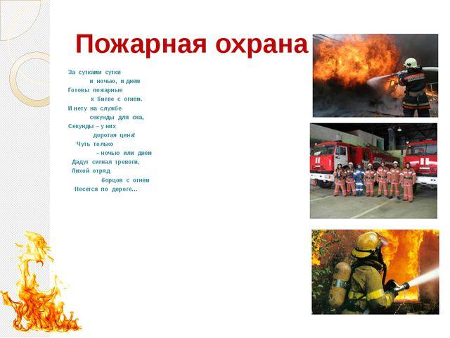 Пожарная охрана За сутками сутки  и ночью, и днём Готовы пож...