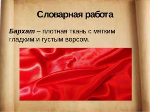 Словарная работа Бархат – плотная ткань с мягким гладким и густым ворсом.
