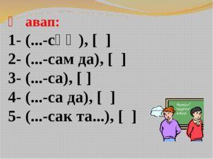 Җавап: 1- (...-сәң), [ ] 2- (...-сам да), [ ] 3- (...-са), [ ] 4- (...-са да)