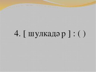 4. [ шулкадәр ] : ( )