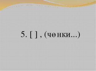 5. [ ] , (чөнки...)