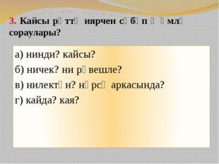 3. Кайсы рәттә иярчен сәбәп җөмлә сораулары? а) нинди? кайсы? б) ничек? ни рә