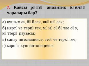 7. Кайсы рәттә аналитик бәйләү чаралары бар? а) кушымча, бәйлек, янәшәлек; б)