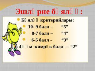 """Эшләрне бәяләү: Бәяләү критерийлары: 10- 9 балл – """"5"""" 8-7 балл – """"4"""" 6-5 балл"""