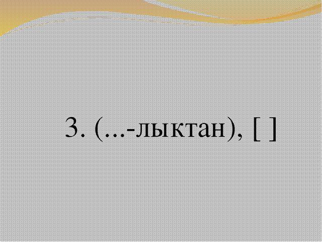 3. (...-лыктан), [ ]