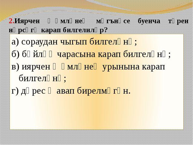 2.Иярчен җөмләнең мәгънәсе буенча төрен нәрсәгә карап билгелиләр? а) сораудан...