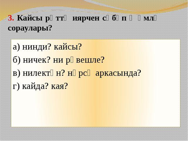 3. Кайсы рәттә иярчен сәбәп җөмлә сораулары? а) нинди? кайсы? б) ничек? ни рә...