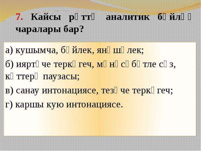 7. Кайсы рәттә аналитик бәйләү чаралары бар? а) кушымча, бәйлек, янәшәлек; б)...