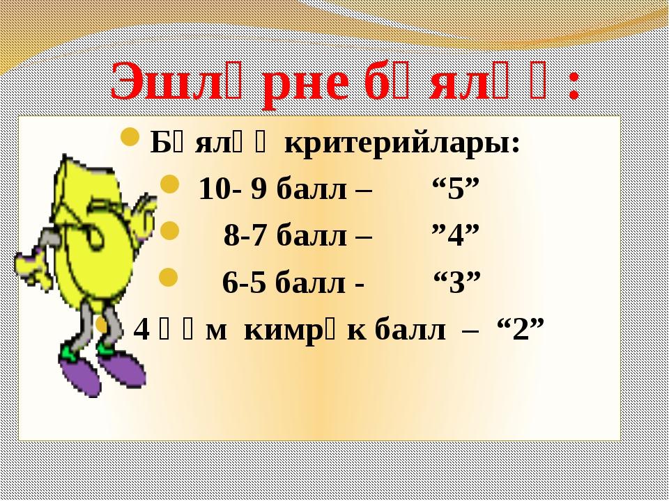 """Эшләрне бәяләү: Бәяләү критерийлары: 10- 9 балл – """"5"""" 8-7 балл – """"4"""" 6-5 балл..."""