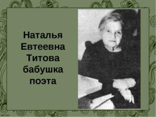 Наталья Евтеевна Титова бабушка поэта