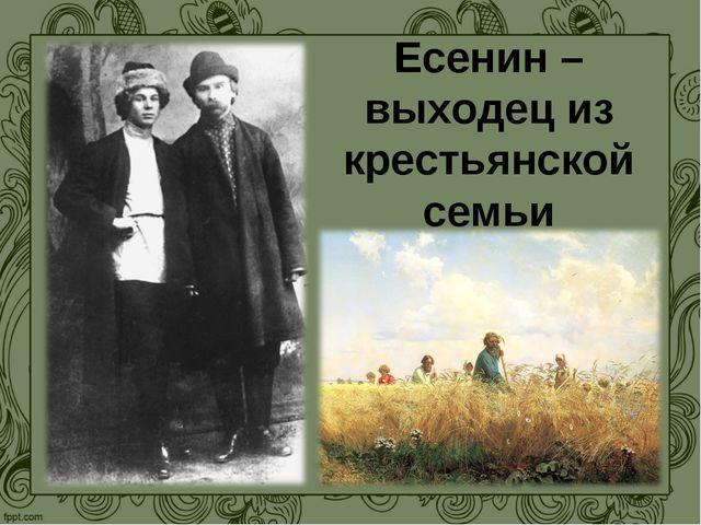 Есенин – выходец из крестьянской семьи