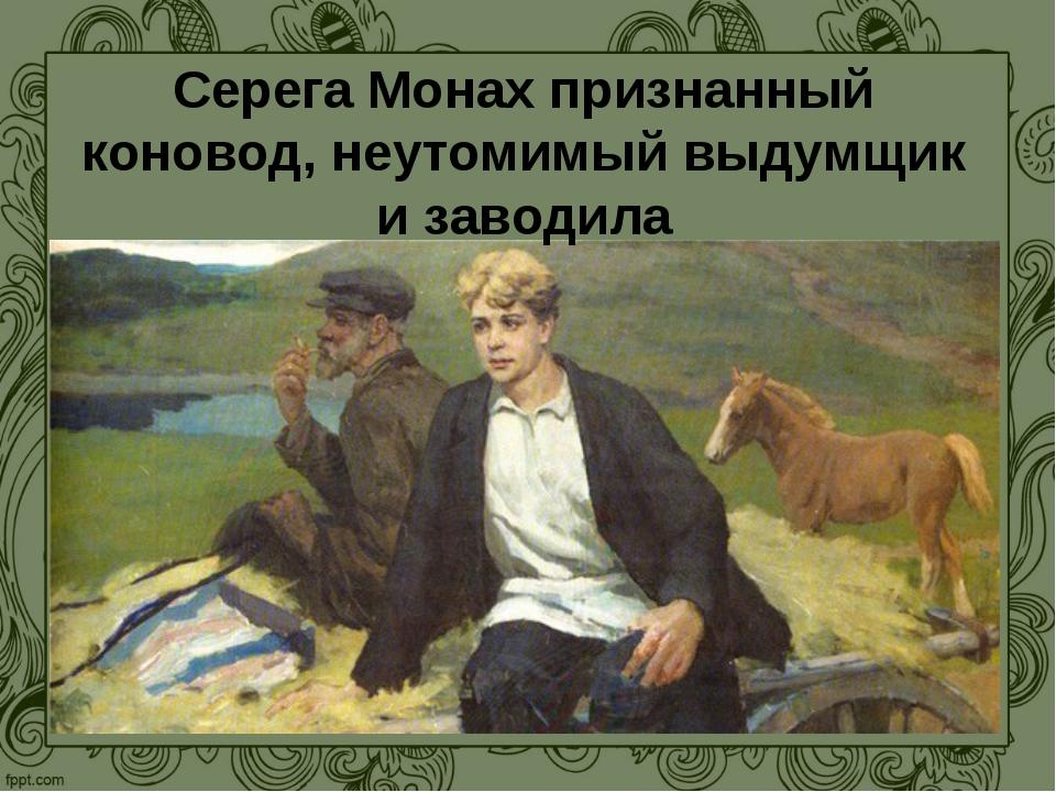Серега Монах признанный коновод, неутомимый выдумщик и заводила
