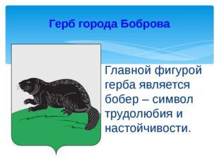 Главной фигурой герба является бобер – символ трудолюбия и настойчивости. Гер
