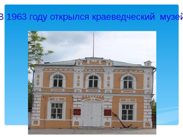 В 1963 году открылся краеведческий музей