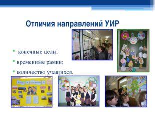 Отличия направлений УИР конечные цели; временные рамки; количество учащихся.
