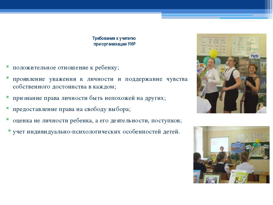 Требования к учителю при организации УИР положительное отношение к ребенку; п...