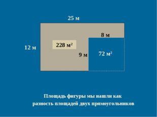 12 м 25 м 300 м2 8 м 9 м 72 м2 228 м2 Площадь фигуры мы нашли как разность пл