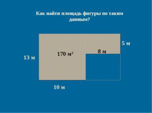 13 м 10 м 7 м 130 м2 Как найти площадь фигуры по таким данным? 5 м 40 м2 170