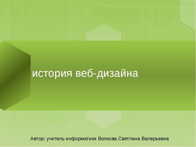история веб-дизайна Автор: учитель информатики Волкова Светлана Валерьевна