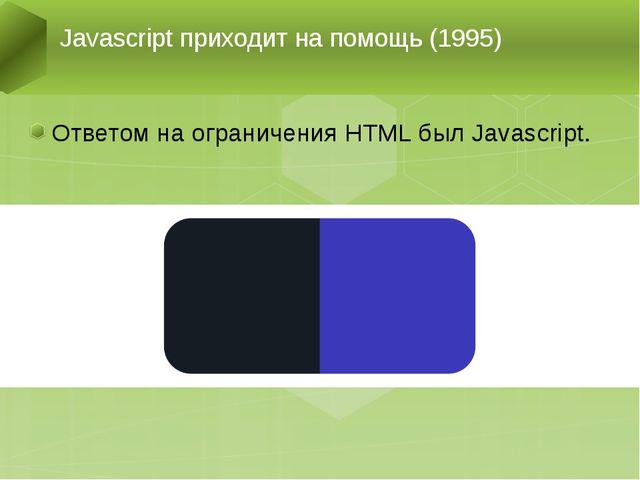 Ответом на ограничения HTML был Javascript. Javascript приходит на помощь (19...