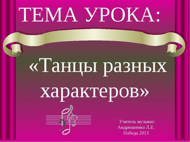ТЕМА УРОКА: «Танцы разных характеров» Учитель музыки:: Андрюшенко Л.Е. Победа...