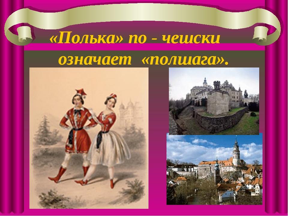 «Полька» по - чешски означает «полшага».