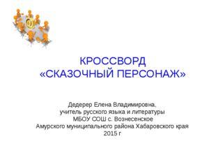 КРОССВОРД «СКАЗОЧНЫЙ ПЕРСОНАЖ» Дедерер Елена Владимировна, учитель русского я