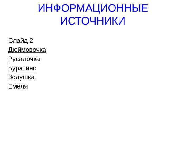 ИНФОРМАЦИОННЫЕ ИСТОЧНИКИ Слайд 2 Дюймовочка Русалочка Буратино Золушка Емеля