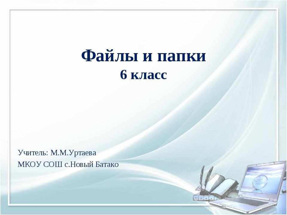 Файлы и папки 6 класс Учитель: М.М.Уртаева МКОУ СОШ с.Новый Батако