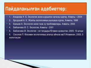 1. Асқарова Ұ. Б. Экология және қоршаған ортаны қорғау, Атматы – 2004 2. Брод