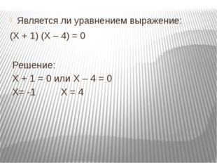 Является ли уравнением выражение: (Х + 1) (Х – 4) = 0 Решение: Х + 1 = 0 или