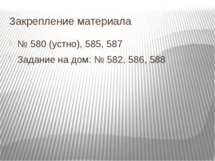 Закрепление материала № 580 (устно), 585, 587 Задание на дом: № 582, 586, 588