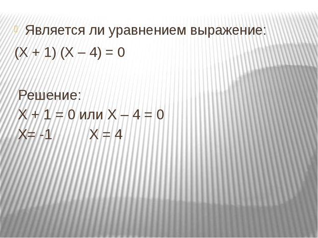 Является ли уравнением выражение: (Х + 1) (Х – 4) = 0 Решение: Х + 1 = 0 или...