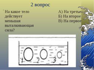3 вопрос 3 На какое тело действует большая архимедова сила? А) На первое Б) Н