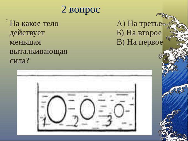 3 вопрос 3 На какое тело действует большая архимедова сила? А) На первое Б) Н...