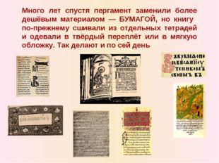 Много лет спустя пергамент заменили более дешёвым материалом — БУМАГОЙ, но кн