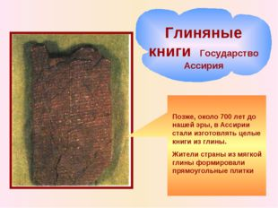 Позже, около 700 лет до нашей эры, в Ассирии стали изготовлять целые книги из