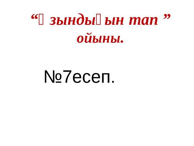 """""""Ұзындығын тап """" ойыны. №7есеп."""