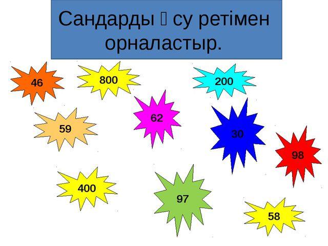 200 800 400 46 59 62 30 98 97 58 Сандарды өсу ретімен орналастыр.