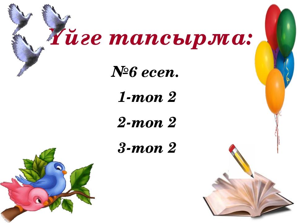 Үйге тапсырма: №6 есеп. 1-топ 2 2-топ 2 3-топ 2