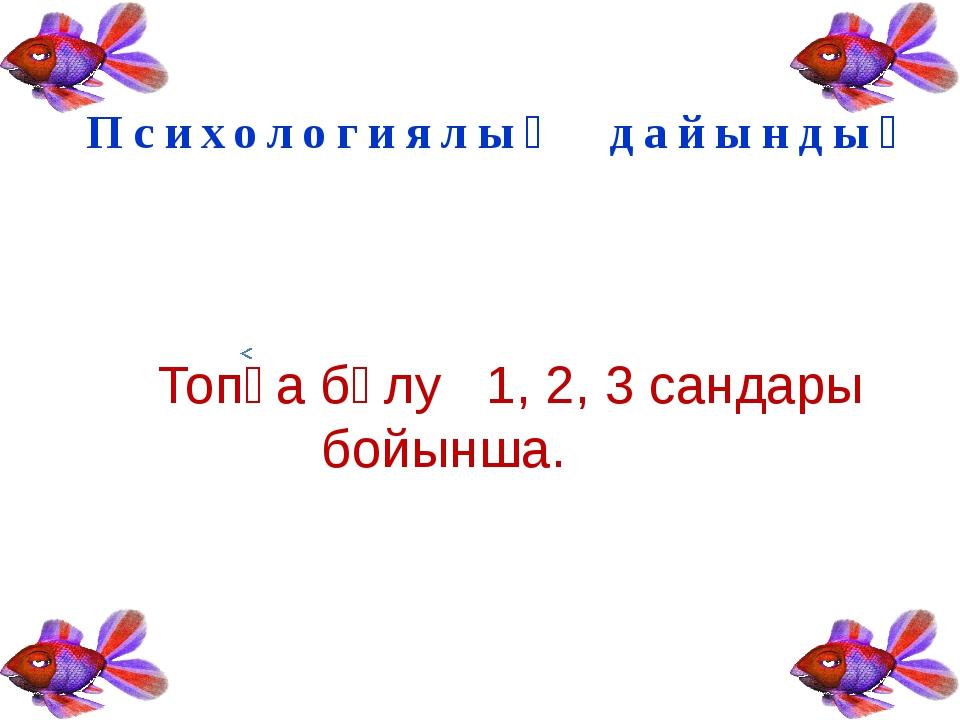 Психологиялық дайындық Топқа бөлу 1, 2, 3 сандары бойынша.