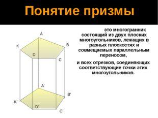 Понятие призмы Призма - это многогранник состоящий из двух плоских многоуголь