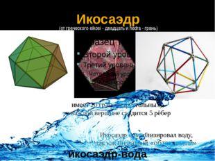 Икосаэдр символизировал воду, так как он самый «обтекаемый» Икосаэдр имеет 20