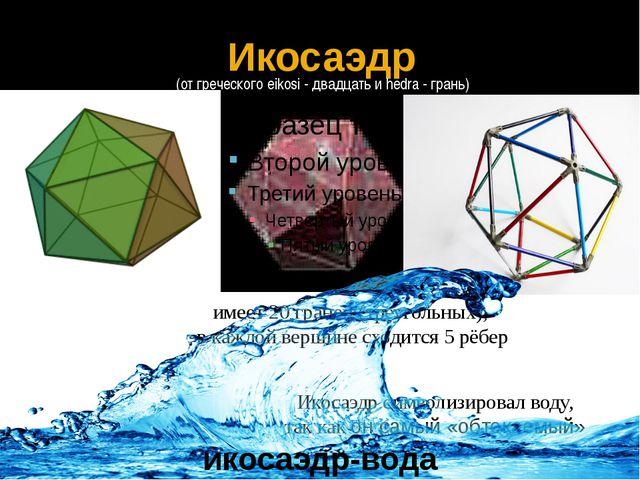 Икосаэдр символизировал воду, так как он самый «обтекаемый» Икосаэдр имеет 20...