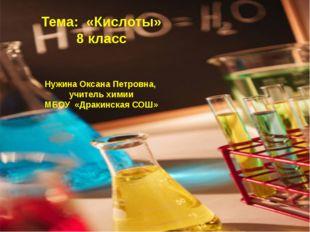 Тема: «Кислоты» 8 класс Нужина Оксана Петровна, учитель химии МБОУ «Дракинска